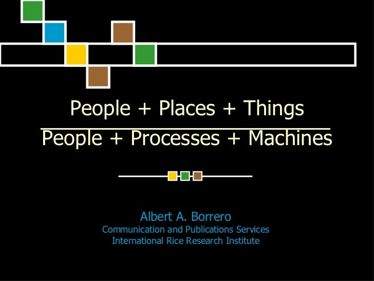 People + Places + Things People + Processes + Machines                 Albert A. Borrero       Communication and Publicati...