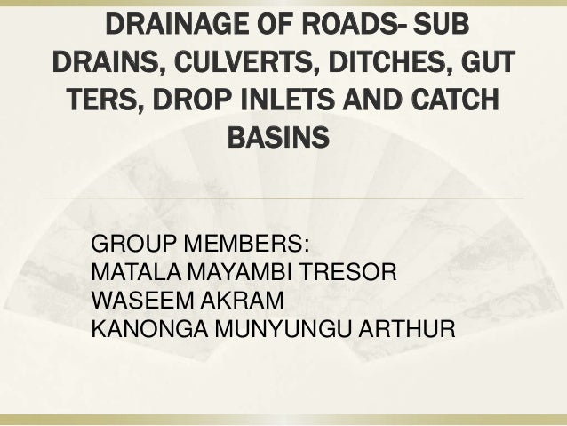 DRAINAGE OF ROADS- SUB DRAINS, CULVERTS, DITCHES, GUT TERS, DROP INLETS AND CATCH BASINS  GROUP MEMBERS: MATALA MAYAMBI TR...