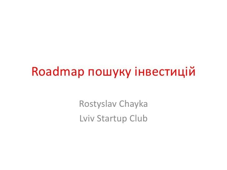 Roadmap пошуку інвестицій<br />RostyslavChayka<br />Lviv Startup Club<br />