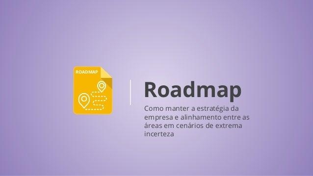 ROADMAP Roadmap Como manter a estratégia da empresa e alinhamento entre as áreas em cenários de extrema incerteza