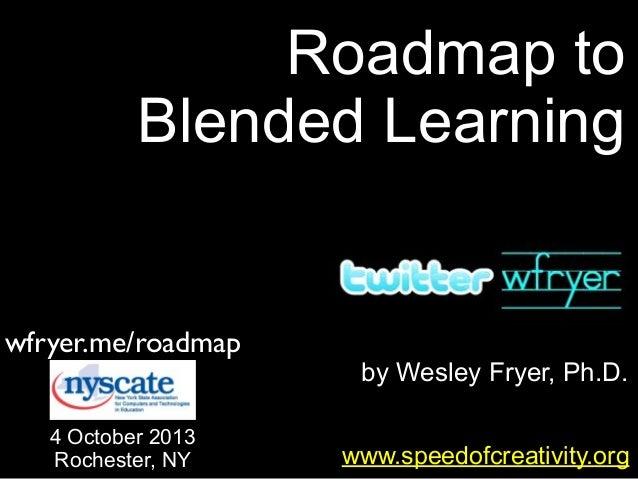 by Wesley Fryer, Ph.D. Roadmap to Blended Learning www.speedofcreativity.org wfryer.me/roadmap 4 October 2013 Rochester, NY