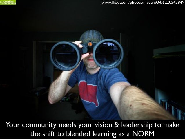 Your community needs your vision & leadership to make the shift to blended learning as a NORM www.flickr.com/photos/mccun93...