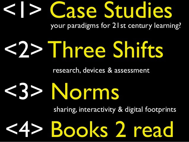 <1> Case Studies <2> Three Shifts <3> Norms your paradigms for 21st century learning? research, devices & assessment shari...