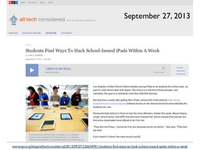 www.npr.org/blogs/alltechconsidered/2013/09/27/226654921/students-find-ways-to-hack-school-issued-ipads-within-a-week Septe...