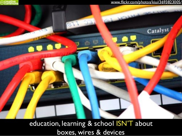 www.flickr.com/photos/kiui/3693823005/ education, learning & school ISN'T about boxes, wires & devices