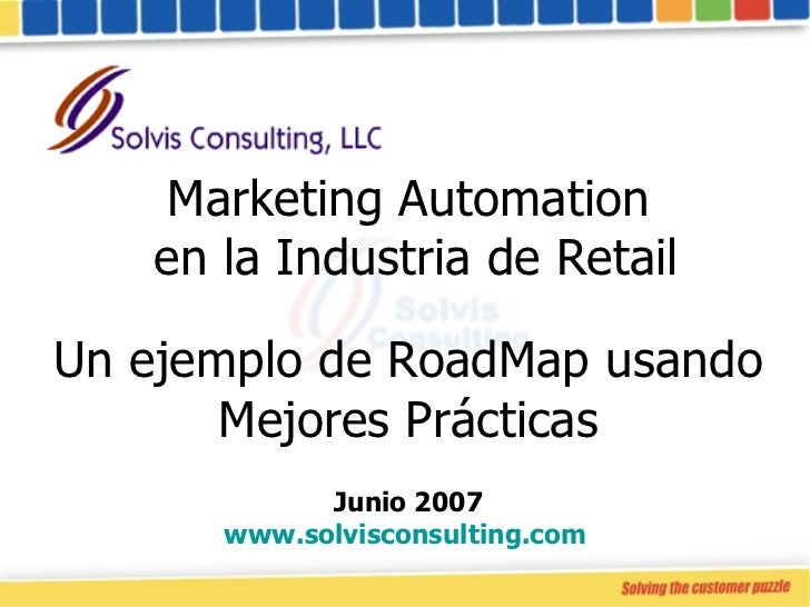 Marketing Automation  en la Industria de Retail Un ejemplo de RoadMap usando Mejores Prácticas Junio 2007 www.solvisconsul...