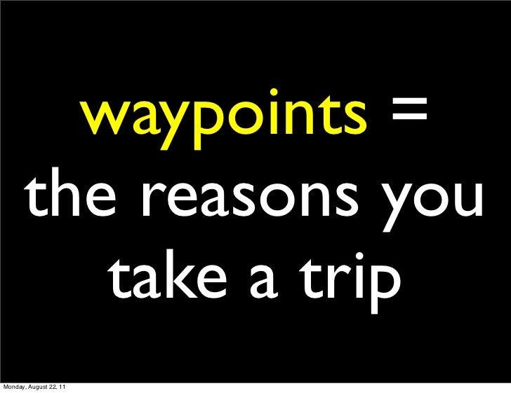 waypoints =      the reasons you         take a tripMonday, August 22, 11