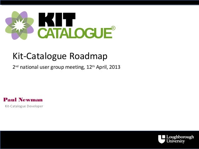 Paul NewmanKit-Catalogue Developer2ndnational user group meeting, 12thApril, 2013KITCATALOGUE®Kit-Catalogue Roadmap