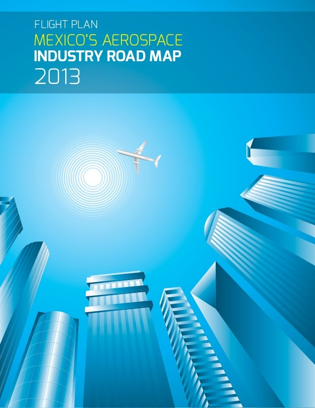 MEXICO'S AEROSPACE INDUSTRY ROAD MAP 2013 FLIGHT PLAN