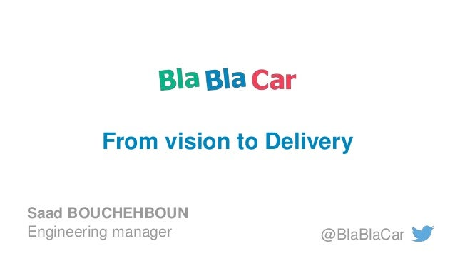 @BlaBlaCar From vision to Delivery Saad BOUCHEHBOUN Engineering manager