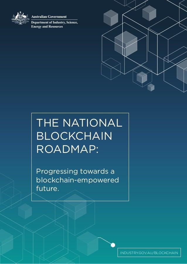 THE NATIONAL BLOCKCHAIN ROADMAP: Progressing towards a blockchain-empowered future. INDUSTRY.GOV.AU/BLOCKCHAIN