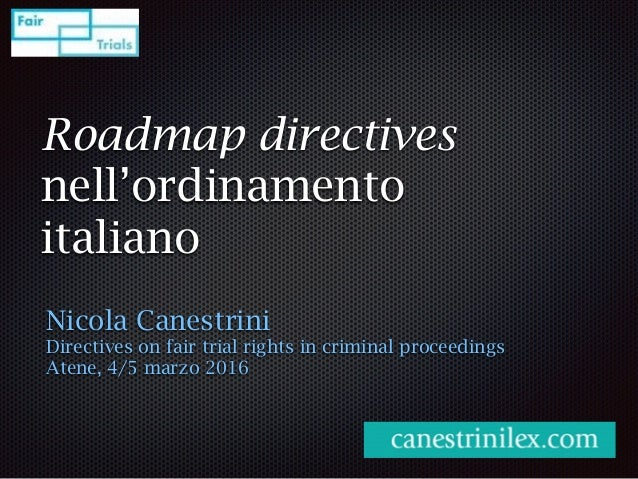 Roadmap directives nell'ordinamento italiano Nicola Canestrini Directives on fair trial rights in criminal proceedings Ate...
