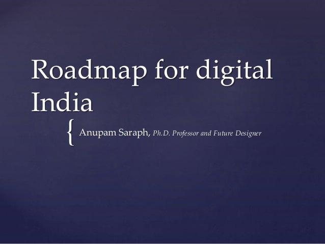 { Roadmap for digital India Anupam Saraph, Ph.D. Professor and Future Designer