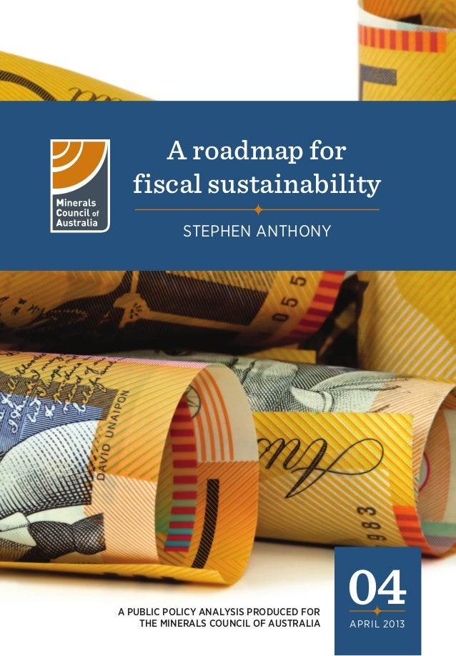 A roadmap for fiscal sustainability STEPHEN ANTHONY  A PUBLIC POLICY ANALYSIS PRODUCED FOR THE MINERALS COUNCIL OF AUSTRAL...