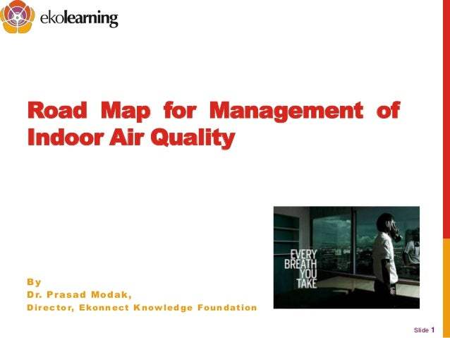 Slide 1Road Map for Management ofIndoor Air QualityByDr. Prasad Modak,Director, Ekonnect Knowledge Foundation