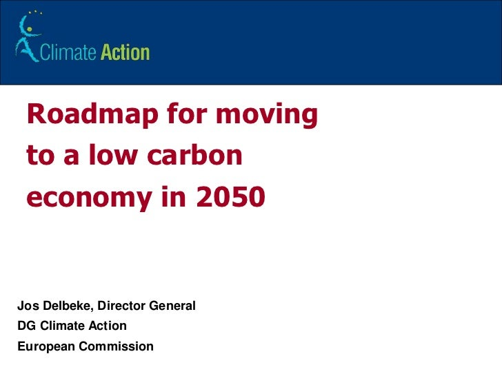 1<br />Roadmap for moving to a low carbon economy in 2050<br />JosDelbeke, Director General<br />DG Climate Action <br />E...