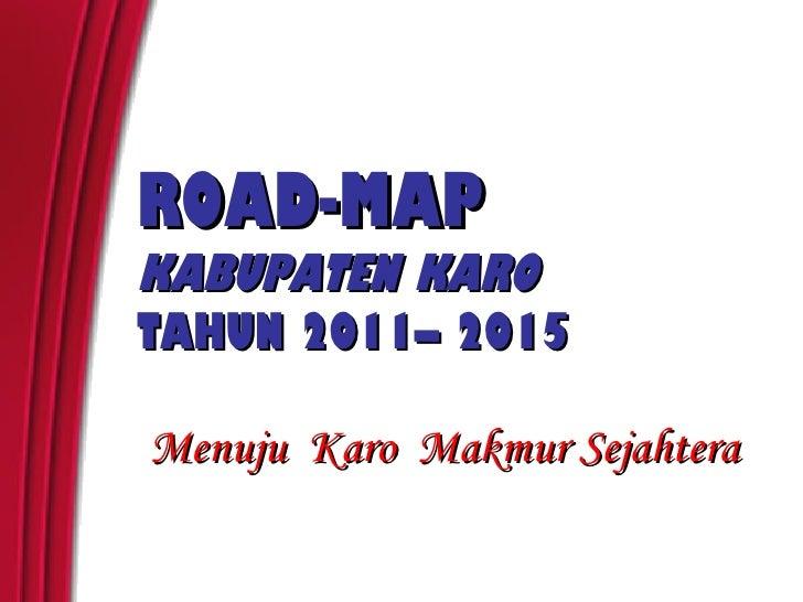 ROAD-MAPKABUPATEN KAROTAHUN 2011– 2015Menuju Karo Makmur Sejahtera