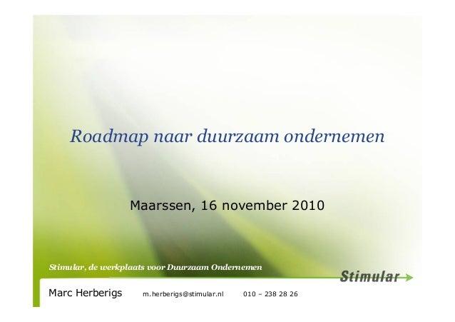 Stimular, de werkplaats voor Duurzaam Ondernemen Roadmap naar duurzaam ondernemen Maarssen, 16 november 2010 Marc Herberig...