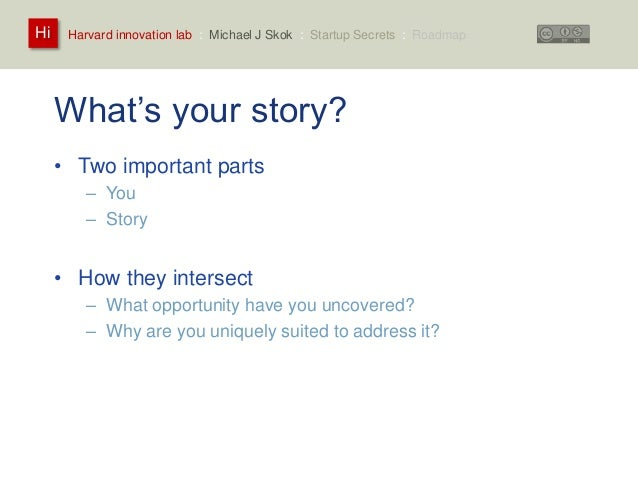 Harvard innovation lab : Michael Hi J Skok : Startup Secrets : Roadmap  What's your story?  • Two important parts  – You  ...