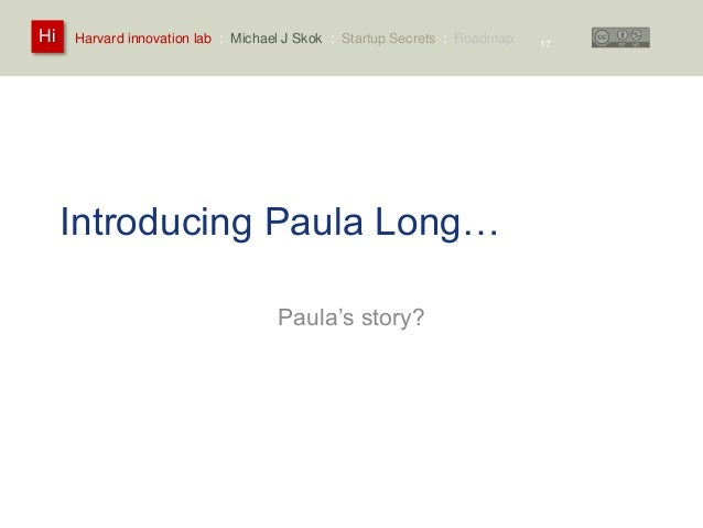 Harvard innovation lab : Michael Hi J Skok : Startup Secrets : Roadmap  Introducing Paula Long…  Paula's story?  17