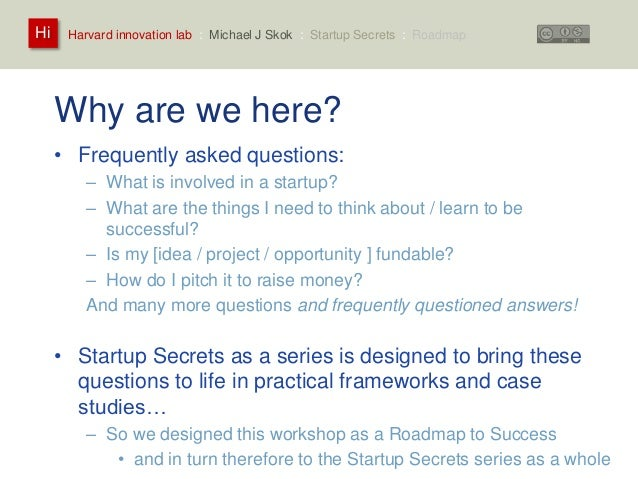 Harvard innovation lab : Michael Hi J Skok : Startup Secrets : Roadmap  Why are we here?  • Frequently asked questions:  –...