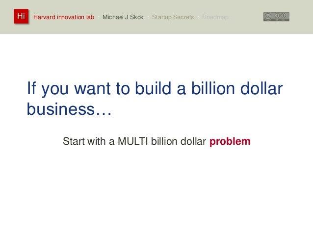 Harvard innovation lab : Michael Hi J Skok : Startup Secrets : Roadmap  If you want to build a billion dollar  business…  ...