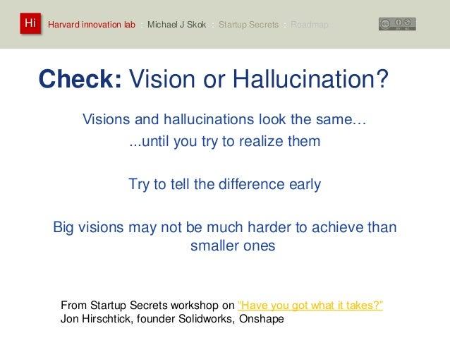 Harvard innovation lab : Michael Hi J Skok : Startup Secrets : Roadmap  Check: Vision or Hallucination?  Visions and hallu...