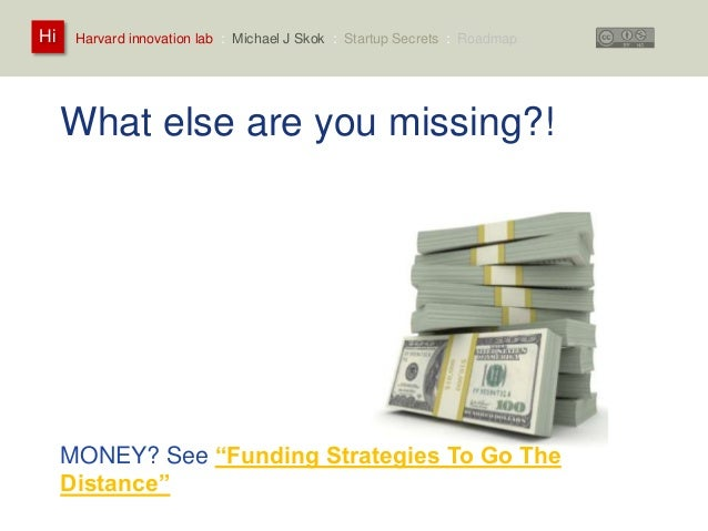 Harvard innovation lab : Michael Hi J Skok : Startup Secrets : Roadmap  What else are you missing?!  How much of this is i...