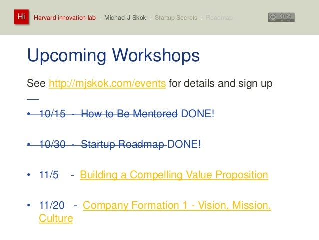 Harvard innovation lab : Michael Hi J Skok : Startup Secrets : Roadmap  Upcoming Workshops  See http://mjskok.com/events f...