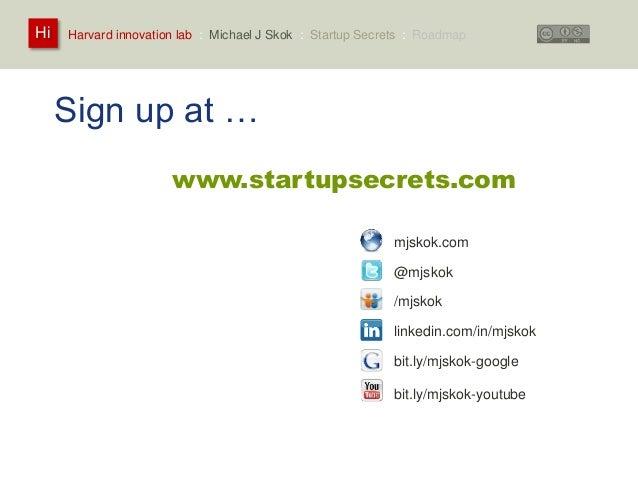 Harvard innovation lab : Michael Hi J Skok : Startup Secrets : Roadmap  Sign up at …  www.startupsecrets.com  mjskok.com  ...