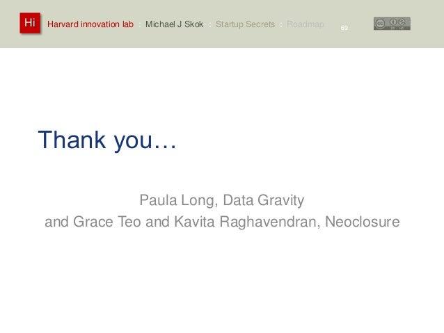 Harvard innovation lab : Michael Hi J Skok : Startup Secrets : Roadmap  Thank you…  Paula Long, Data Gravity  69  and Grac...