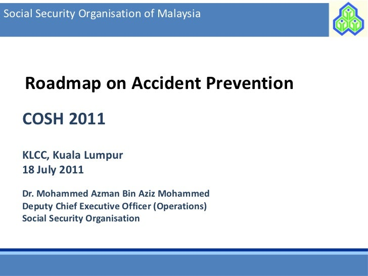 Social Security Organisation of Malaysia    Roadmap on Accident Prevention   COSH 2011   KLCC, Kuala Lumpur   18 July 2011...