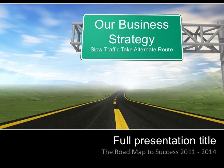 Our Business   StrategySlow Traffic Take Alternate Route          Full presentation title    The	  Road	  Map	  to	  Succe...