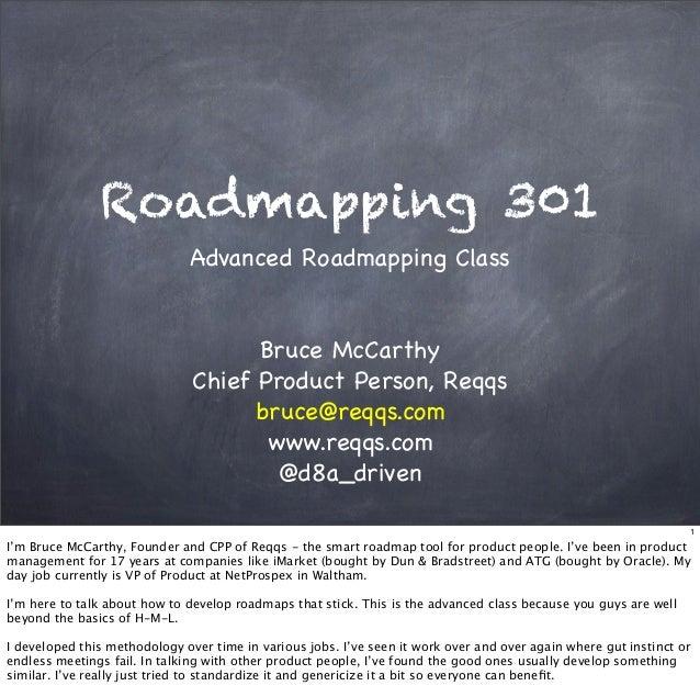 Roadmapping 301Advanced Roadmapping ClassBruce McCarthyChief Product Person, Reqqsbruce@reqqs.comwww.reqqs.com@d8a_driven1...