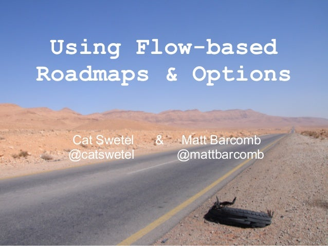 Using Flow-based Roadmaps & Options Cat Swetel & Matt Barcomb @catswetel @mattbarcomb