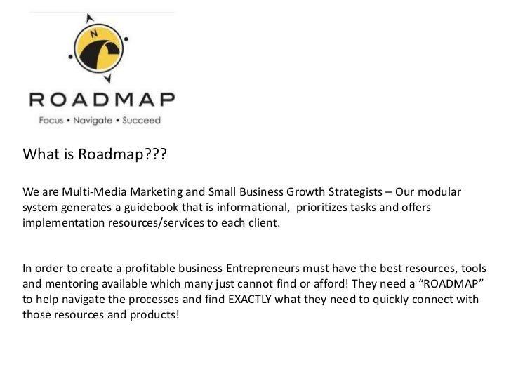 What is Roadmap???We are Multi-Media Marketing and Small Business Growth Strategists – Our modularsystem generates a guide...