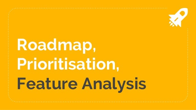 Roadmap, Prioritisation, Feature Analysis