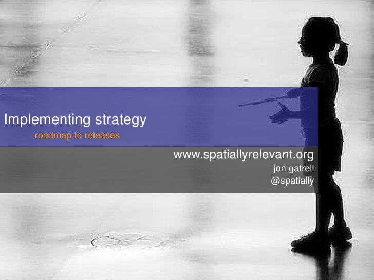 Implementing strategy     roadmap to releases                            www.spatiallyrelevant.org                        ...