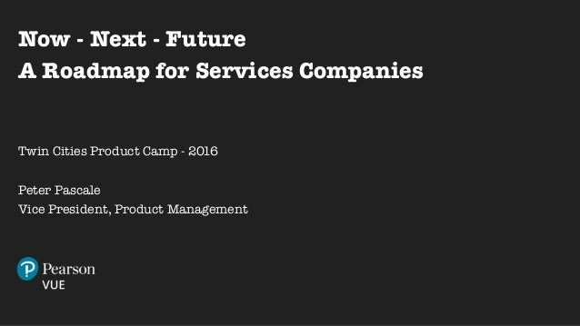 1 Now - Next - Future A Roadmap for Services Companies Twin Cities Product Camp - 2016 Peter Pascale Vice President, Produ...