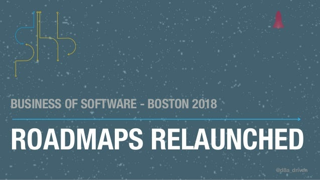 @d8a_driven ROADMAPS RELAUNCHED BUSINESS OF SOFTWARE - BOSTON 2018