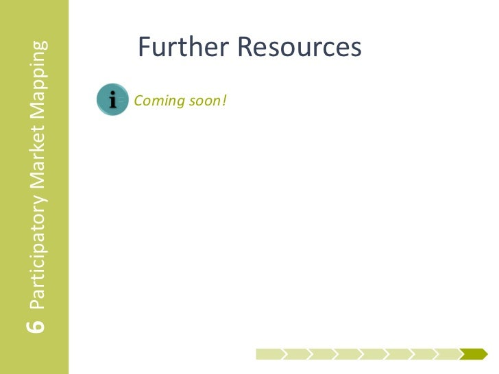 6 Participatory Market Mapping     Further Resources                                 • Coming soon!