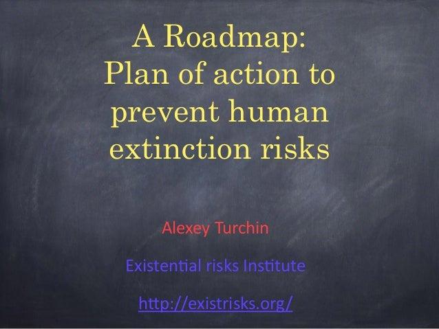 A Roadmap: Plan of action to prevent human extinction risks Alexey  Turchin   Existen1al  risks  Ins1tute   h5p:...