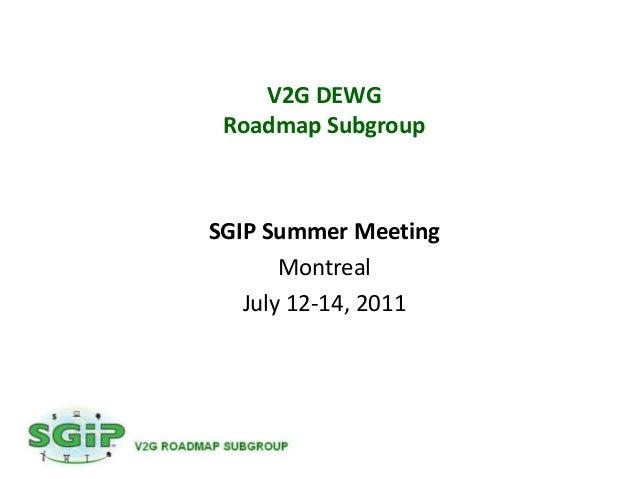 V2G DEWG Roadmap SubgroupSGIP Summer Meeting       Montreal   July 12-14, 2011