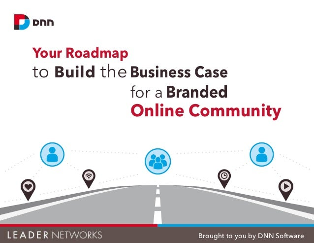 Your Roadmap to Build the Business Case for a Branded Online Community Brought to you by DNN Software