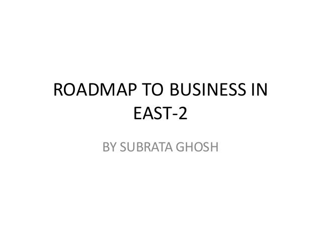 ROADMAP TO BUSINESS IN EAST-2 BY SUBRATA GHOSH
