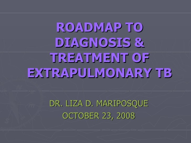 ROADMAP TO DIAGNOSIS & TREATMENT OF EXTRAPULMONARY TB DR. LIZA D. MARIPOSQUE OCTOBER 23, 2008