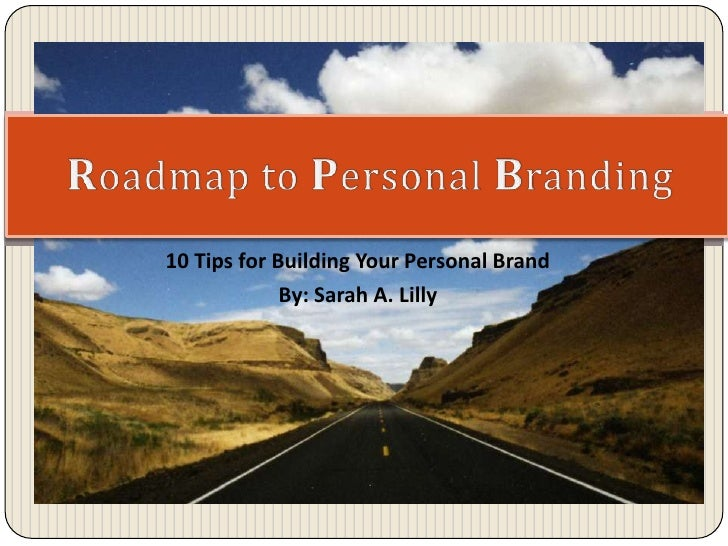 10 Tips for Building Your Personal Brand By: Sarah A. Lilly