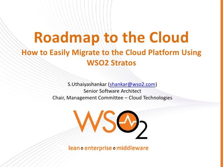 Roadmap to the CloudHow to Easily Migrate to the Cloud Platform Using                 WSO2 Stratos               S.Uthaiya...