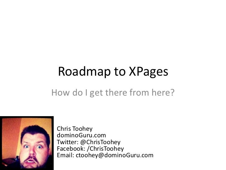 Roadmap to XPages<br />How do I get there from here?<br />Chris Toohey<br />dominoGuru.com<br />Twitter: @ChrisTooheyFaceb...