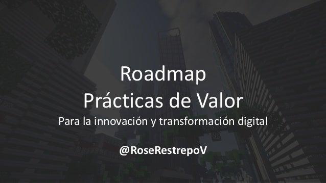 Roadmap Prácticas de Valor Para la innovación y transformación digital @RoseRestrepoV